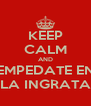 KEEP CALM AND EMPEDATE EN LA INGRATA - Personalised Poster A4 size