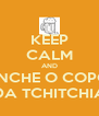 KEEP CALM AND ENCHE O COPO DA TCHITCHIA - Personalised Poster A4 size