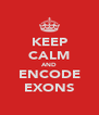 KEEP CALM AND ENCODE EXONS - Personalised Poster A4 size