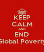 KEEP CALM AND END Global Poverty - Personalised Poster A4 size