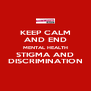 KEEP CALM AND END MENTAL HEALTH STIGMA AND DISCRIMINATION - Personalised Poster A4 size