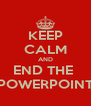 KEEP CALM AND END THE  POWERPOINT - Personalised Poster A4 size