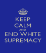 KEEP CALM AND END WHITE SUPREMACY - Personalised Poster A4 size