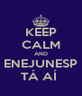 KEEP CALM AND ENEJUNESP TÁ AÍ  - Personalised Poster A4 size