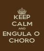 KEEP CALM AND ENGULA O  CHORO - Personalised Poster A4 size