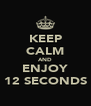 KEEP CALM AND ENJOY 12 SECONDS - Personalised Poster A4 size