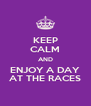 KEEP CALM AND ENJOY A DAY AT THE RACES - Personalised Poster A4 size