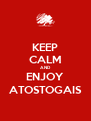 KEEP CALM AND ENJOY ATOSTOGAIS - Personalised Poster A4 size