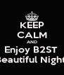 KEEP CALM AND Enjoy B2ST  Beautiful Night  - Personalised Poster A4 size