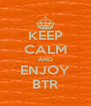 KEEP CALM AND ENJOY BTR - Personalised Poster A4 size