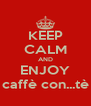KEEP CALM AND ENJOY caffè con...tè - Personalised Poster A4 size
