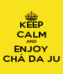 KEEP CALM AND ENJOY CHÁ DA JU - Personalised Poster A4 size