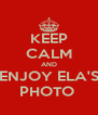KEEP CALM AND ENJOY ELA'S PHOTO  - Personalised Poster A4 size