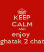 KEEP CALM AND enjoy  ghatak 2 chat - Personalised Poster A4 size