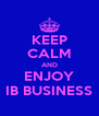 KEEP CALM AND ENJOY IB BUSINESS - Personalised Poster A4 size
