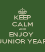 KEEP CALM AND ENJOY  JUNIOR YEAR - Personalised Poster A4 size