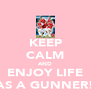 KEEP CALM AND ENJOY LIFE AS A GUNNER! - Personalised Poster A4 size