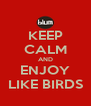 KEEP CALM AND ENJOY LIKE BIRDS - Personalised Poster A4 size