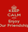 KEEP CALM AND Enjoy Our Friendship - Personalised Poster A4 size