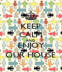 KEEP CALM AND ENJOY OUR HOUSE - Personalised Poster A4 size