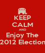 KEEP CALM AND Enjoy The 2012 Election - Personalised Poster A4 size
