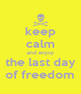 keep calm and enjoy the last day of freedom - Personalised Poster A4 size