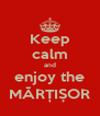 Keep calm and enjoy the MĂRȚIȘOR - Personalised Poster A4 size