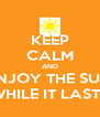 KEEP CALM AND ENJOY THE SUN WHILE IT LASTS - Personalised Poster A4 size