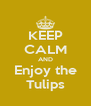 KEEP CALM AND Enjoy the Tulips - Personalised Poster A4 size