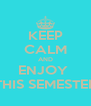 KEEP CALM AND ENJOY  THIS SEMESTER - Personalised Poster A4 size