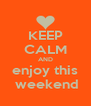 KEEP CALM AND enjoy this  weekend - Personalised Poster A4 size
