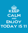 KEEP CALM AND ENJOY TODAY IS 11 - Personalised Poster A4 size