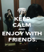KEEP CALM AND ENJOY WITH  FRIENDS. - Personalised Poster A4 size