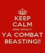 KEEP CALM AND ENJOY YA COMBAT BEASTING!! - Personalised Poster A4 size