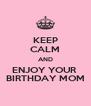 KEEP CALM AND ENJOY YOUR  BIRTHDAY MOM - Personalised Poster A4 size
