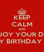 KEEP CALM AND ENJOY YOUR DAY HAPPY BIRTHDAY LOVE! - Personalised Poster A4 size