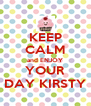 KEEP CALM and ENJOY YOUR DAY KIRSTY - Personalised Poster A4 size