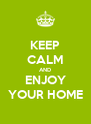 KEEP CALM AND ENJOY YOUR HOME - Personalised Poster A4 size