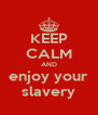KEEP CALM AND enjoy your slavery - Personalised Poster A4 size
