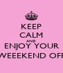 KEEP CALM AND ENJOY YOUR WEEEKEND OFF - Personalised Poster A4 size