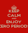 KEEP CALM AND ENJOY ZERO PERIODS - Personalised Poster A4 size
