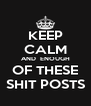 KEEP CALM AND  ENOUGH OF THESE SHIT POSTS - Personalised Poster A4 size