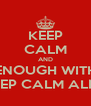 KEEP CALM AND ENOUGH WITH THE KEEP CALM ALREADY - Personalised Poster A4 size