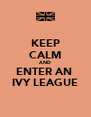 KEEP CALM AND ENTER AN  IVY LEAGUE - Personalised Poster A4 size