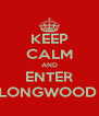 KEEP CALM AND ENTER LONGWOOD  - Personalised Poster A4 size