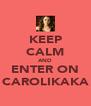 KEEP CALM AND ENTER ON CAROLIKAKA - Personalised Poster A4 size