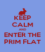 KEEP CALM AND ENTER THE PRIM FLAT - Personalised Poster A4 size