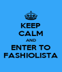 KEEP CALM AND ENTER TO FASHIOLISTA - Personalised Poster A4 size