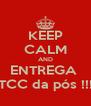 KEEP CALM AND ENTREGA  o TCC da pós !!!!!! - Personalised Poster A4 size