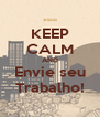 KEEP CALM AND Envie seu Trabalho! - Personalised Poster A4 size